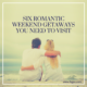 Six Romantic Weekend Getaways You Need to Visit