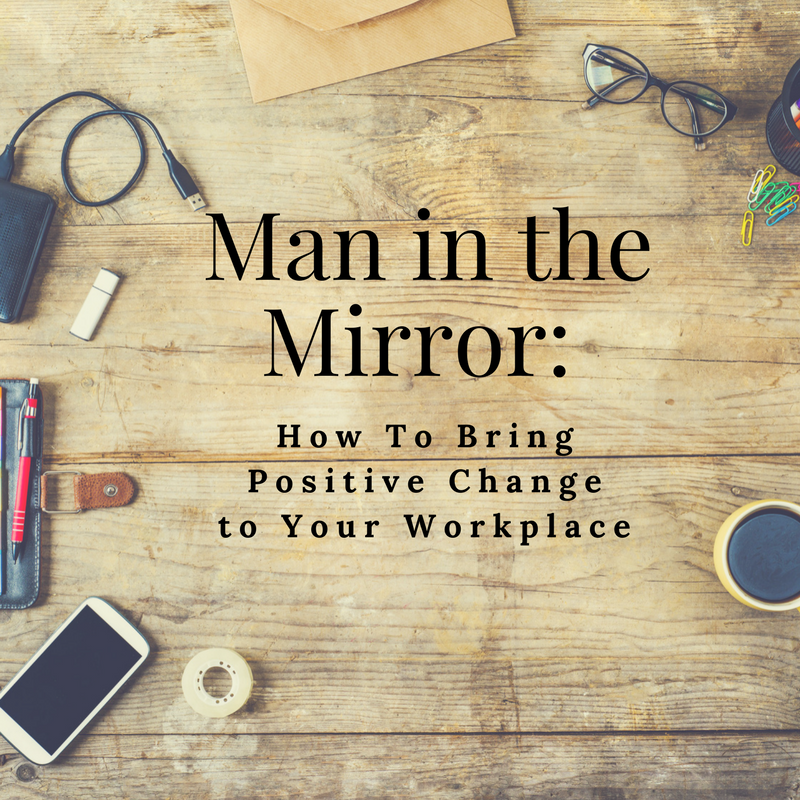 Man in the Mirror: How To Bring Positive Change to Your Workplace