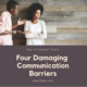 How to Conquer these 4 Damaging Communication Barriers