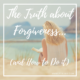 The Truth about Forgiveness…(and How to Do it)
