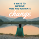 6 Ways To Improve How You Navigate Change