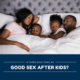 Is There Such Thing As Good Sex After Kids?