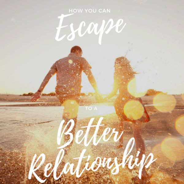 How You Can Escape To A Better Relationship